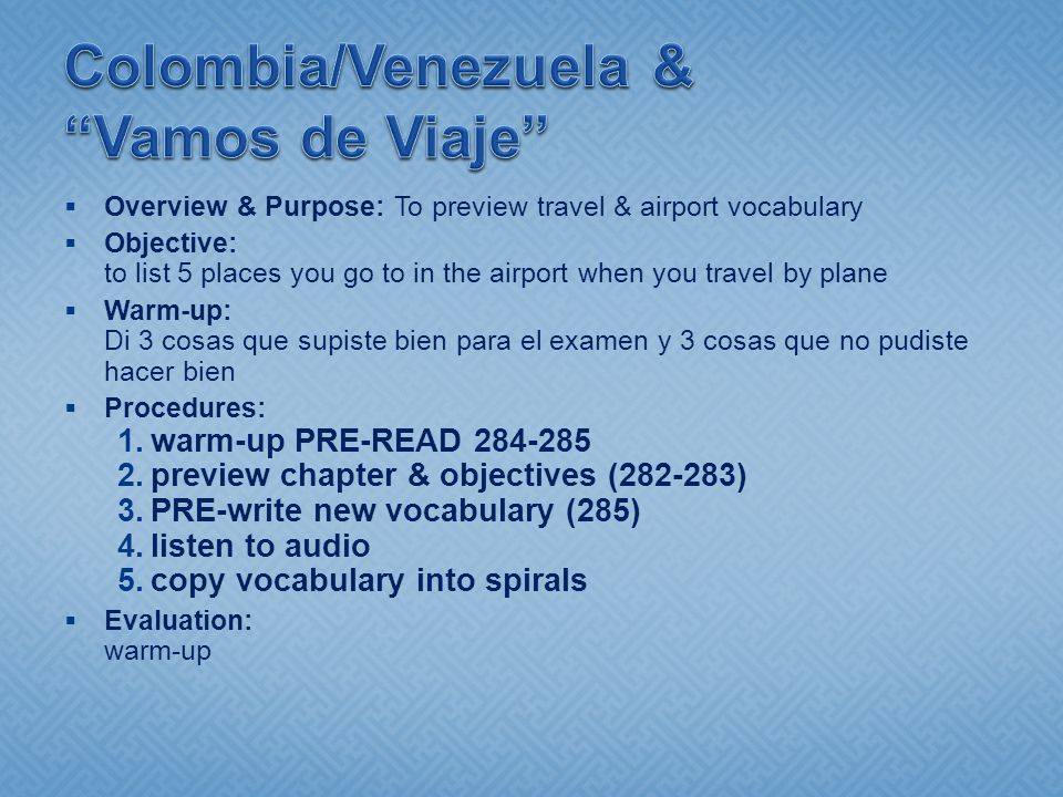 Overview & Purpose: To preview travel & airport vocabulary Objective: to list 5 places you go to in the airport when you travel by plane Warm-up: Di 3 cosas que supiste bien para el examen y 3 cosas que no pudiste hacer bien Procedures: 1.warm-up PRE-READ 284-285 2.preview chapter & objectives (282-283) 3.PRE-write new vocabulary (285) 4.listen to audio 5.copy vocabulary into spirals Evaluation: warm-up
