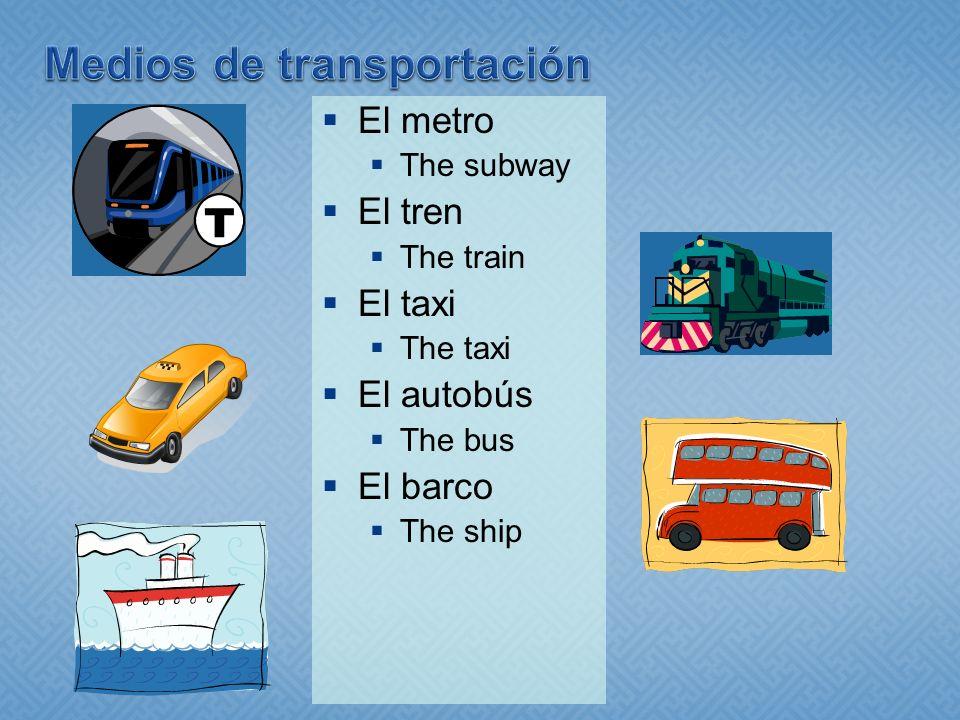 El metro The subway El tren The train El taxi The taxi El autobús The bus El barco The ship