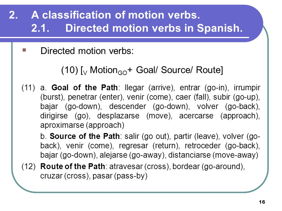16 2.A classification of motion verbs. 2.1.Directed motion verbs in Spanish. Directed motion verbs: (10) [ V Motion GO + Goal/ Source/ Route] (11) a.