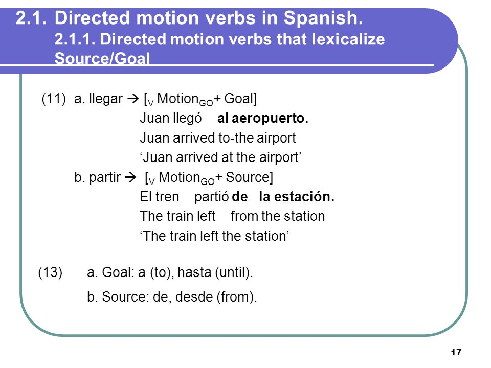 17 2.1.Directed motion verbs in Spanish. 2.1.1. Directed motion verbs that lexicalize Source/Goal (11) a. llegar [ V Motion GO + Goal] Juan llegó al a