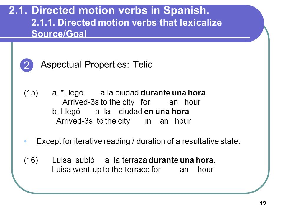 19 2.1.Directed motion verbs in Spanish. 2.1.1. Directed motion verbs that lexicalize Source/Goal Aspectual Properties: Telic (15) a. *Llegó a la ciud