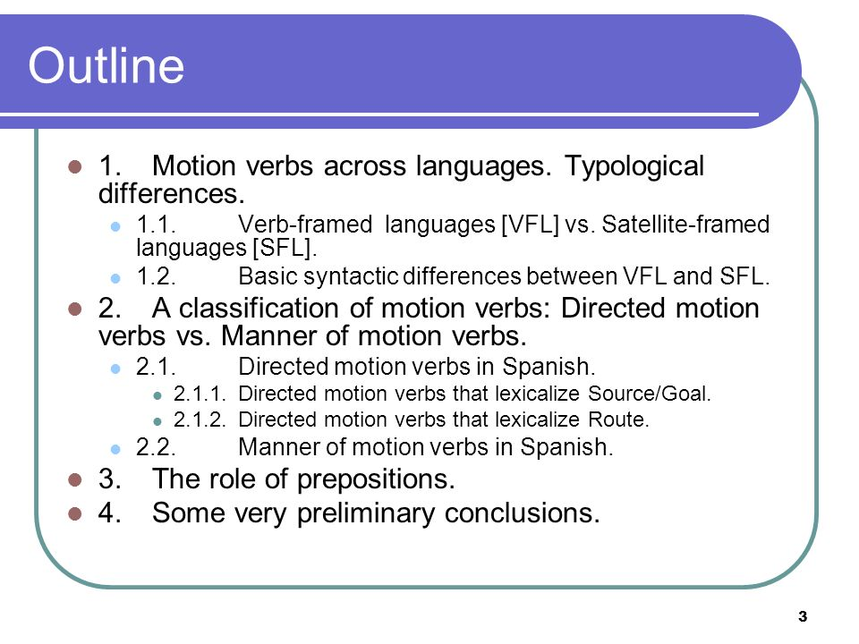 3 Outline 1.Motion verbs across languages. Typological differences. 1.1.Verb-framed languages [VFL] vs. Satellite-framed languages [SFL]. 1.2. Basic s