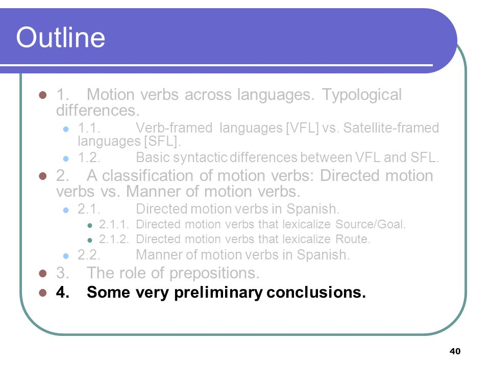 40 Outline 1.Motion verbs across languages. Typological differences. 1.1.Verb-framed languages [VFL] vs. Satellite-framed languages [SFL]. 1.2. Basic