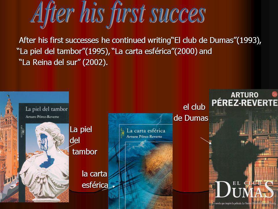 After his first successes he continued writingEl club de Dumas(1993), La piel del tambor(1995), La carta esférica(2000) and La Reina del sur (2002).