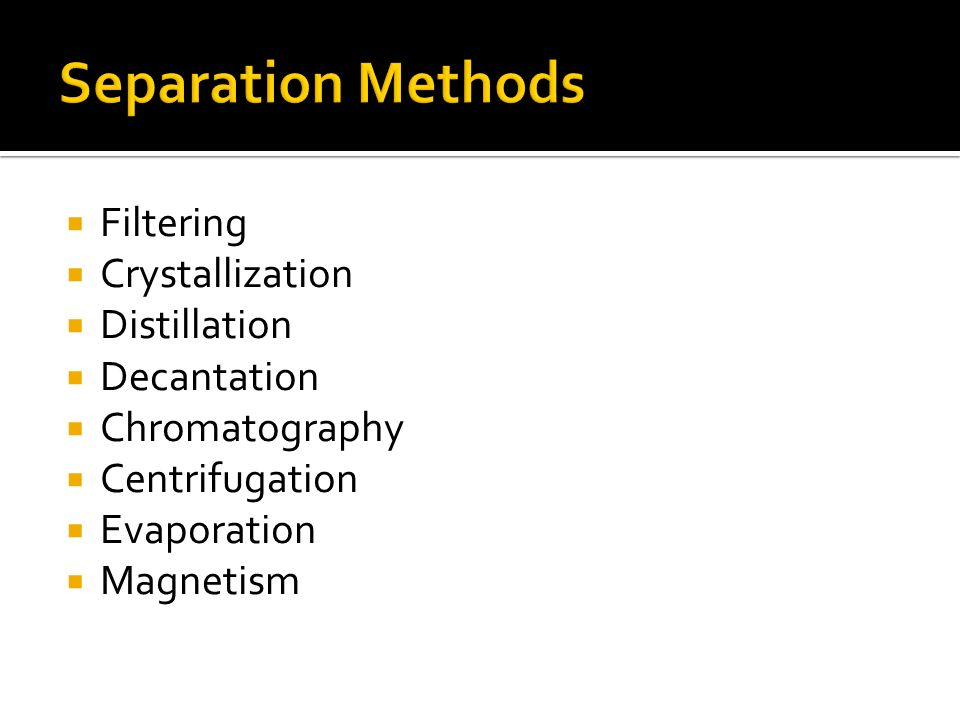Filtering Crystallization Distillation Decantation Chromatography Centrifugation Evaporation Magnetism