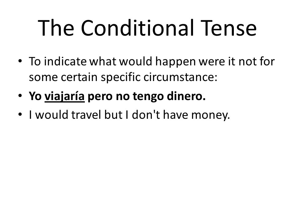 The Conditional Tense To indicate what would happen were it not for some certain specific circumstance: Yo viajaría pero no tengo dinero. I would trav