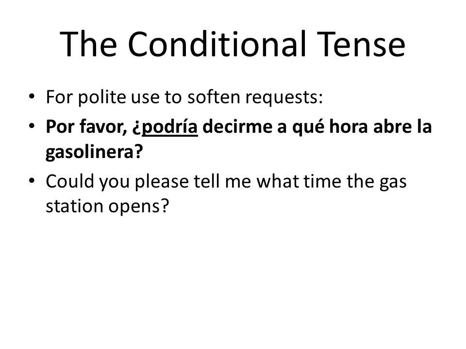 The Conditional Tense For polite use to soften requests: Por favor, ¿podría decirme a qué hora abre la gasolinera? Could you please tell me what time