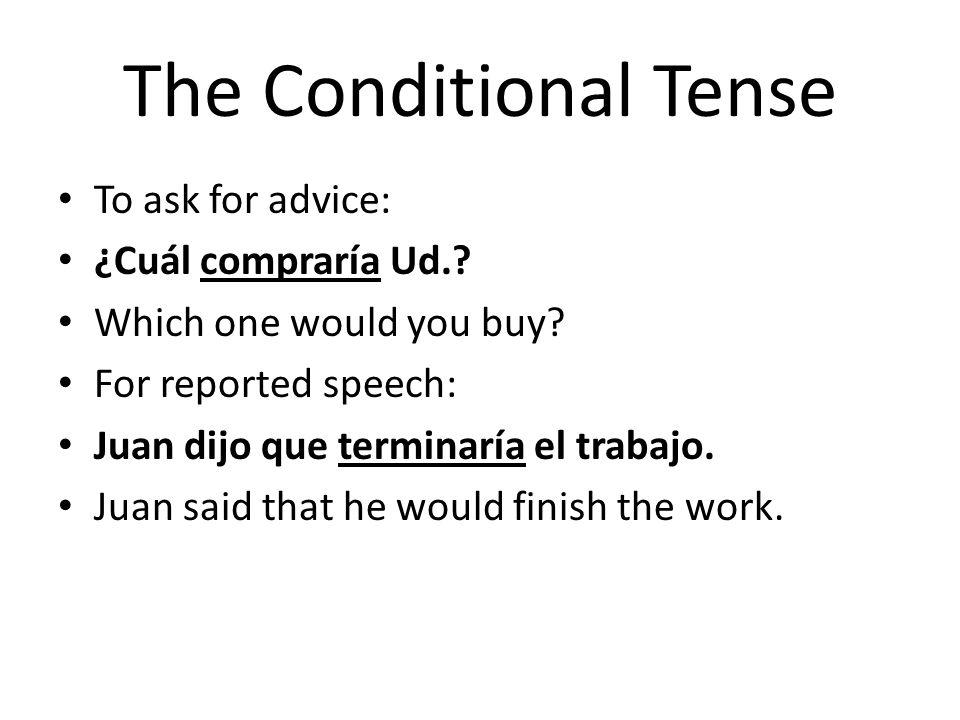 The Conditional Tense To ask for advice: ¿Cuál compraría Ud.? Which one would you buy? For reported speech: Juan dijo que terminaría el trabajo. Juan