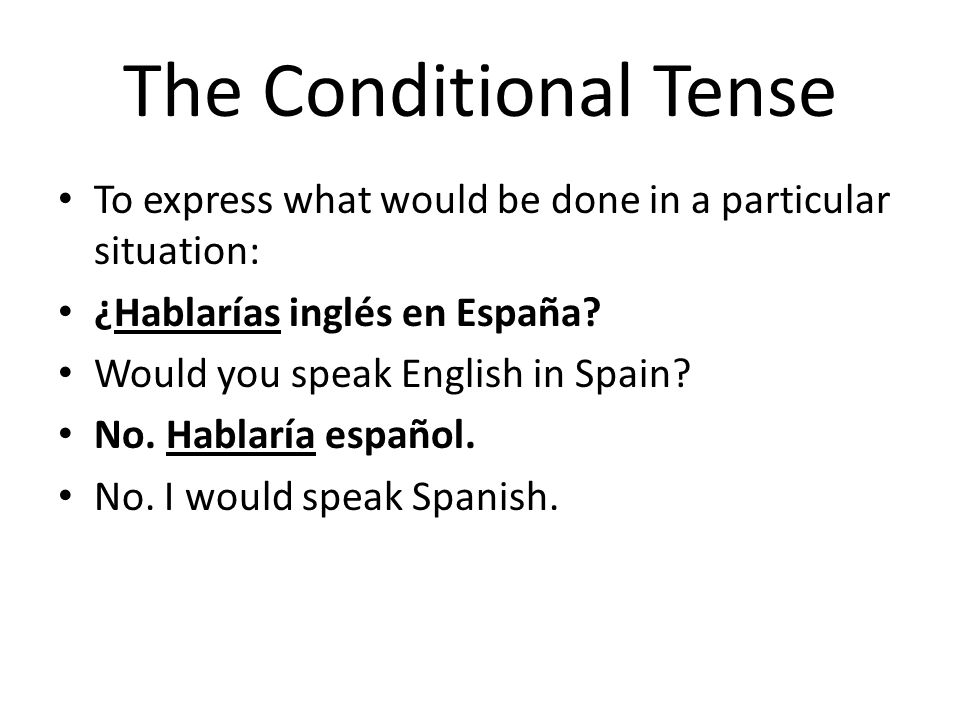 The Conditional Tense To express what would be done in a particular situation: ¿Hablarías inglés en España? Would you speak English in Spain? No. Habl