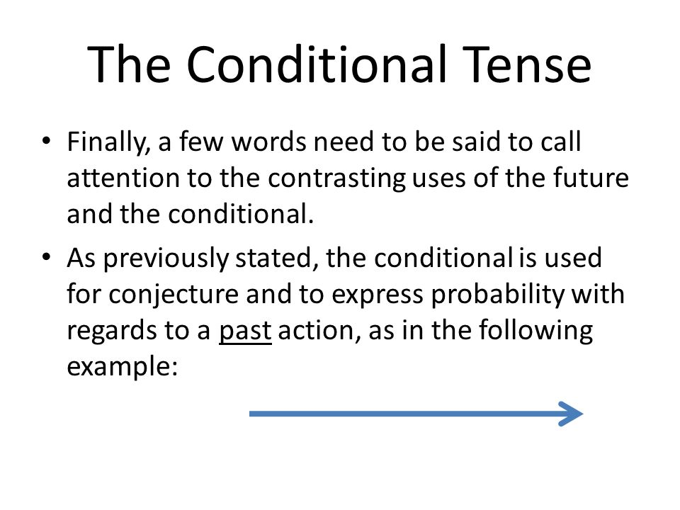 The Conditional Tense Finally, a few words need to be said to call attention to the contrasting uses of the future and the conditional. As previously