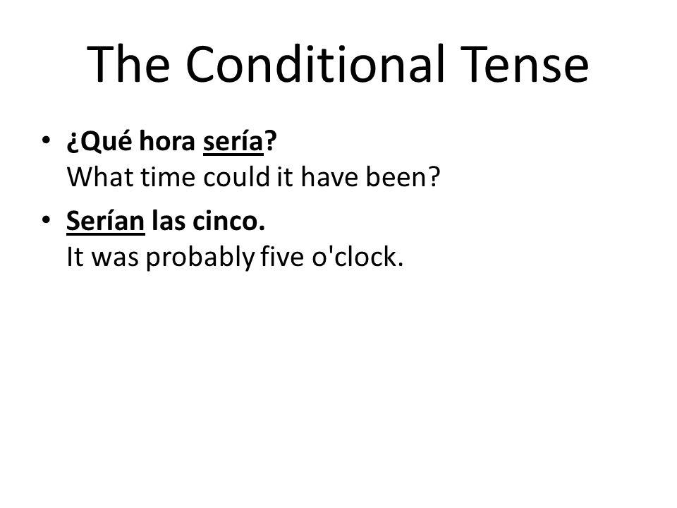 The Conditional Tense ¿Qué hora sería? What time could it have been? Serían las cinco. It was probably five o'clock.