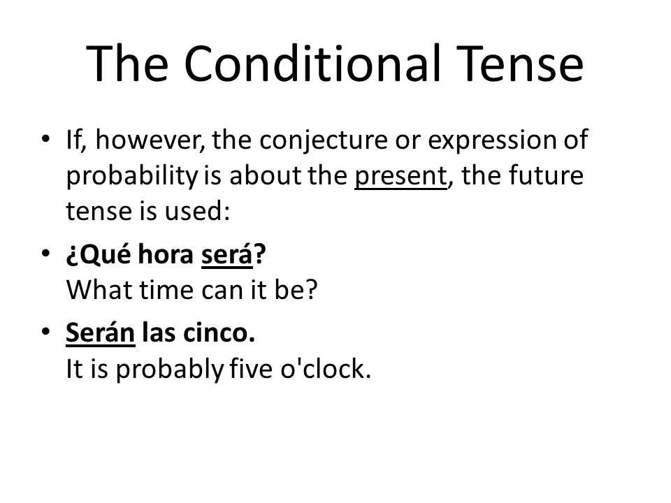 The Conditional Tense If, however, the conjecture or expression of probability is about the present, the future tense is used: ¿Qué hora será? What ti