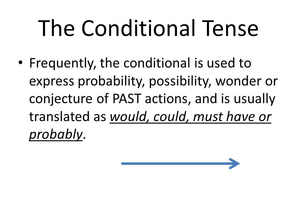 The Conditional Tense Frequently, the conditional is used to express probability, possibility, wonder or conjecture of PAST actions, and is usually tr