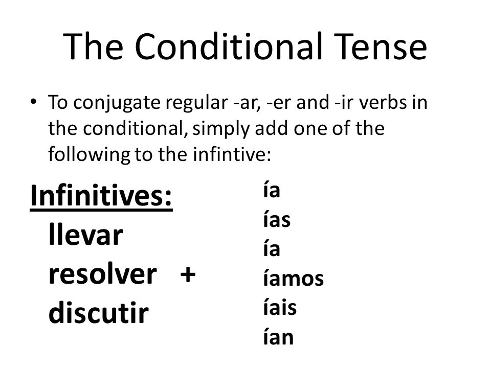 The Conditional Tense To conjugate regular -ar, -er and -ir verbs in the conditional, simply add one of the following to the infintive: Infinitives: l
