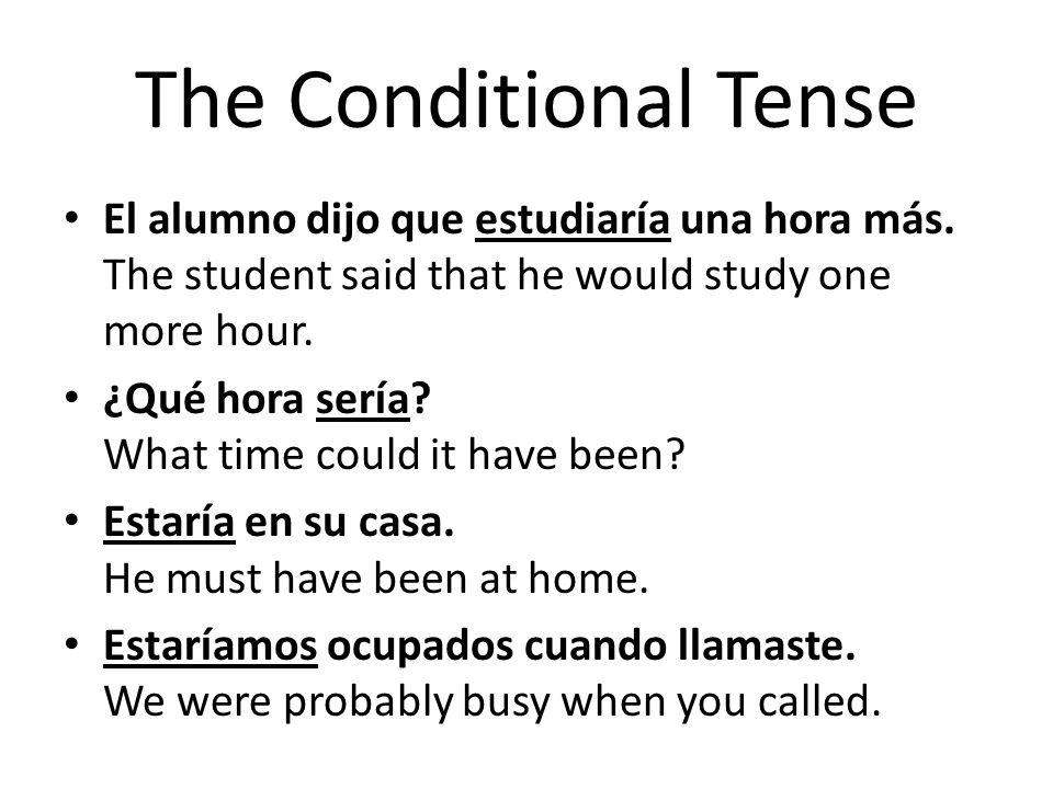 The Conditional Tense El alumno dijo que estudiaría una hora más. The student said that he would study one more hour. ¿Qué hora sería? What time could