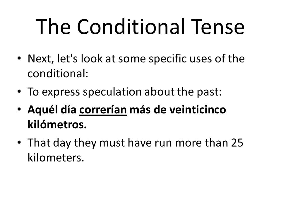 The Conditional Tense Next, let's look at some specific uses of the conditional: To express speculation about the past: Aquél día correrían más de vei