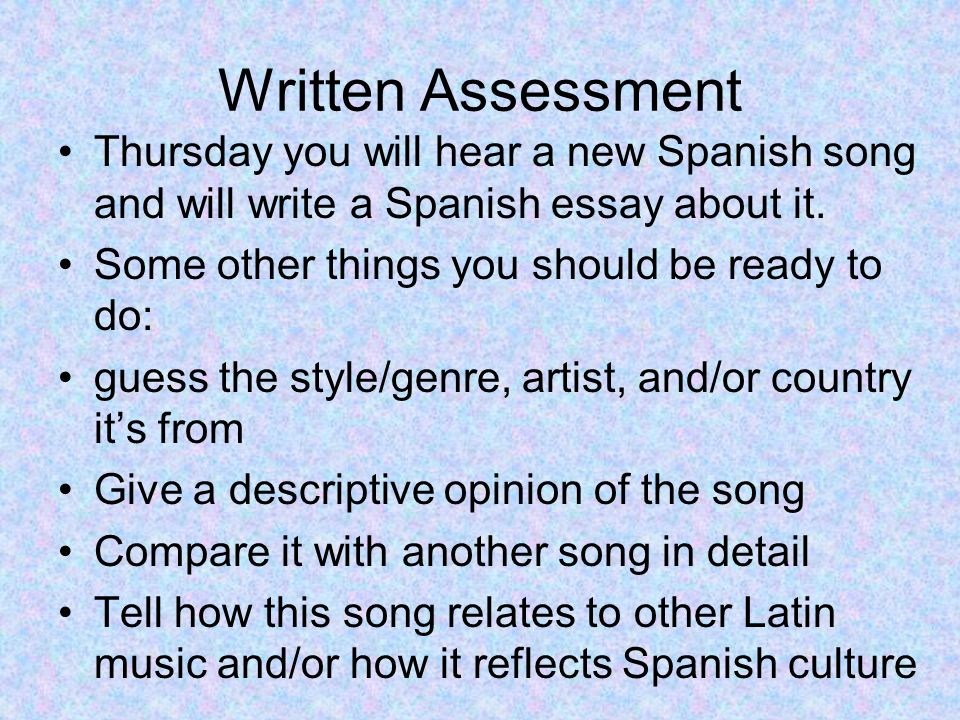 Written Assessment Thursday you will hear a new Spanish song and will write a Spanish essay about it.