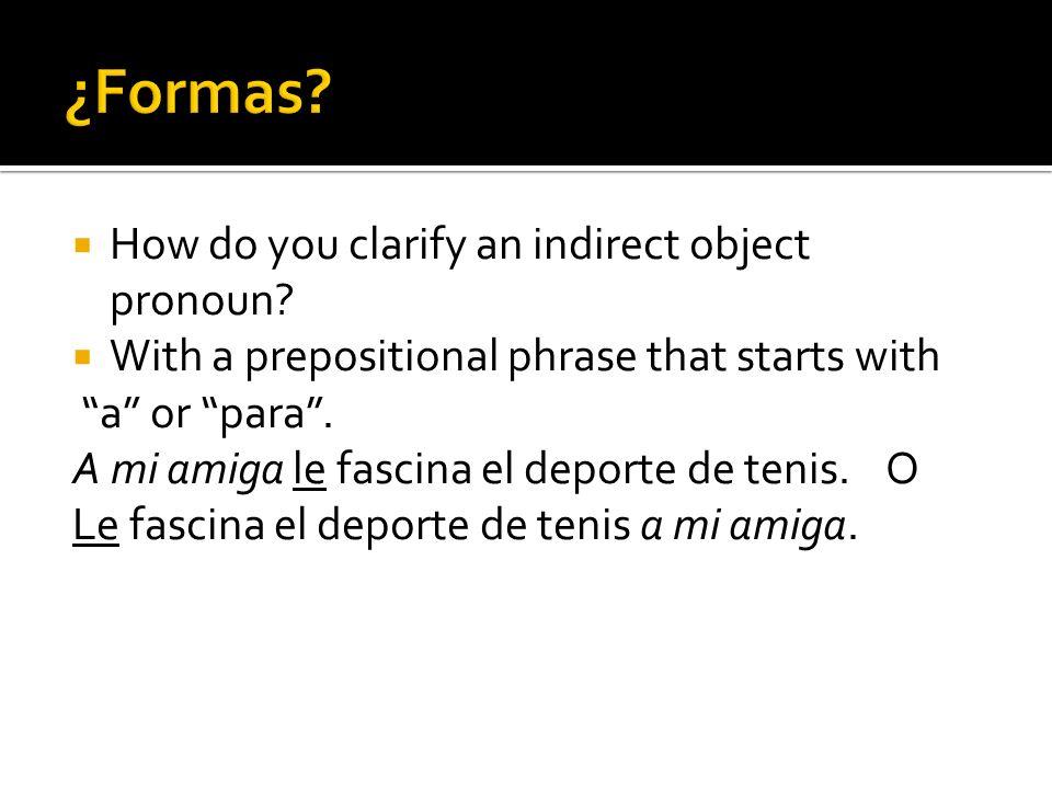 How do you clarify an indirect object pronoun? With a prepositional phrase that starts with a or para. A mi amiga le fascina el deporte de tenis. O Le
