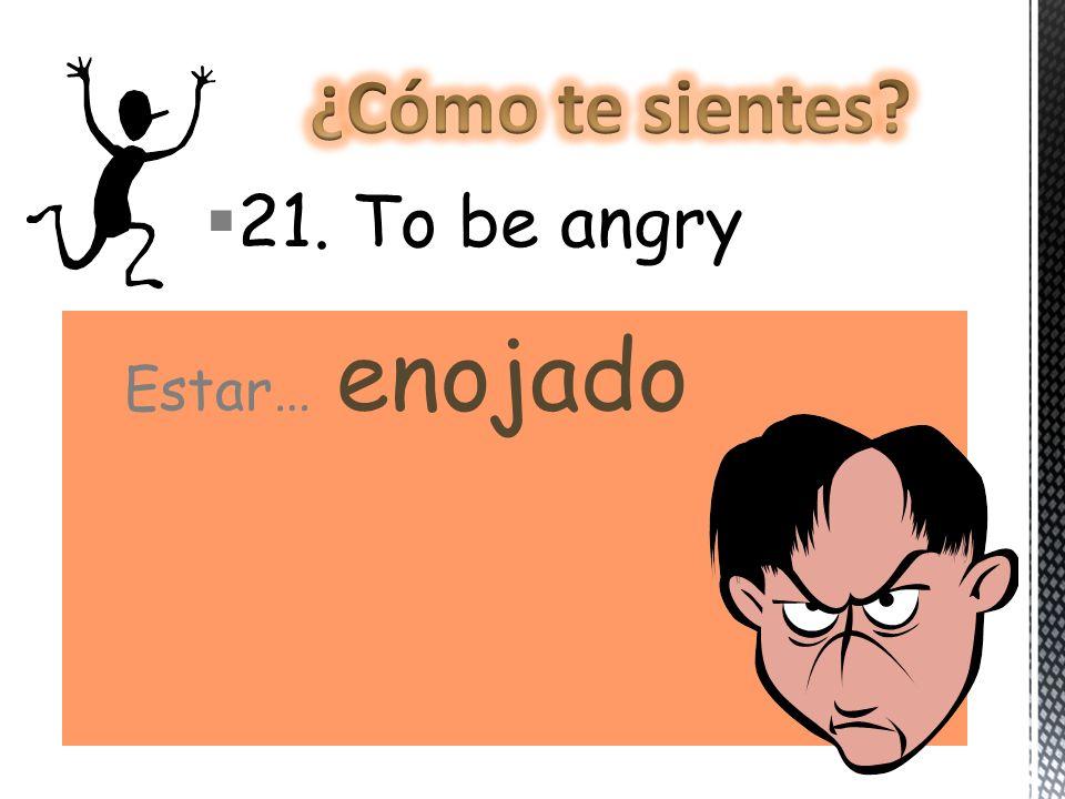 21. To be angry Estar… enojado