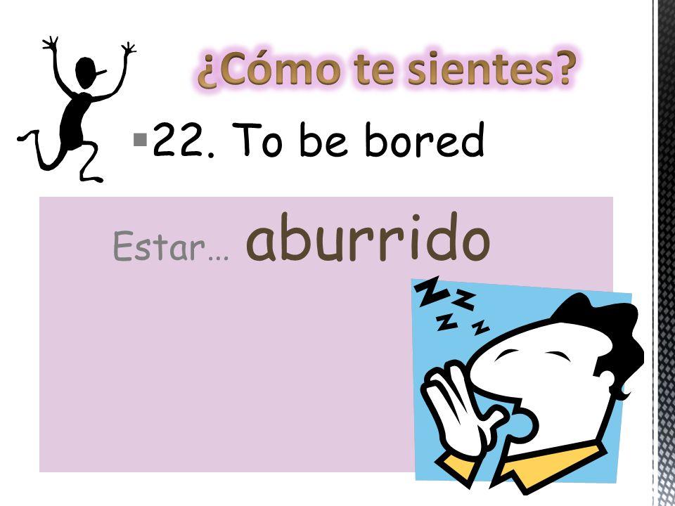 22. To be bored Estar… aburrido