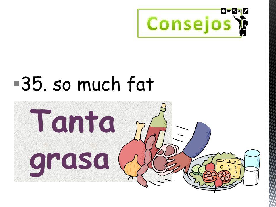 35. so much fat Tanta grasa