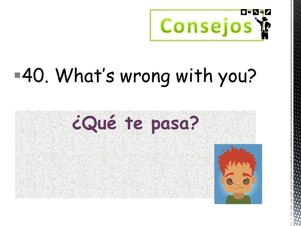 40. Whats wrong with you? ¿Qué te pasa?
