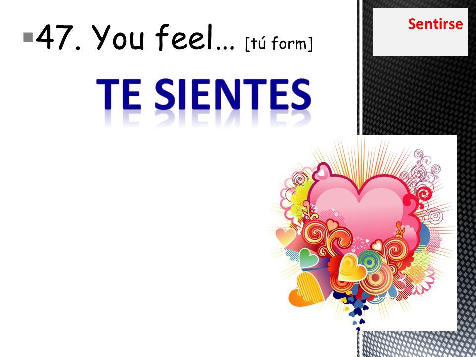 Sentirse 47. You feel… [tú form]