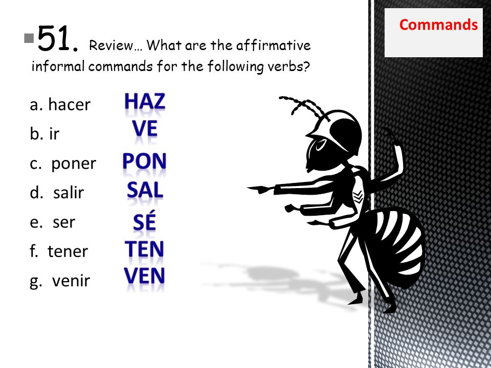 Commands 51. Review… What are the affirmative informal commands for the following verbs? a. hacer b. ir c. poner d. salir e. ser f. tener g. venir