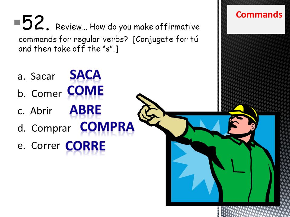 Commands 52. Review… How do you make affirmative commands for regular verbs? [Conjugate for tú and then take off the s.] a. Sacar b. Comer c. Abrir d.