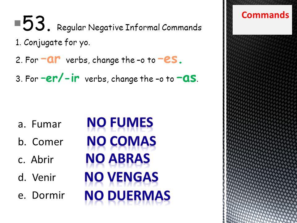 Commands 53. Regular Negative Informal Commands 1. Conjugate for yo. 2. For –ar verbs, change the –o to –es. 3. For –er/-ir verbs, change the –o to –a