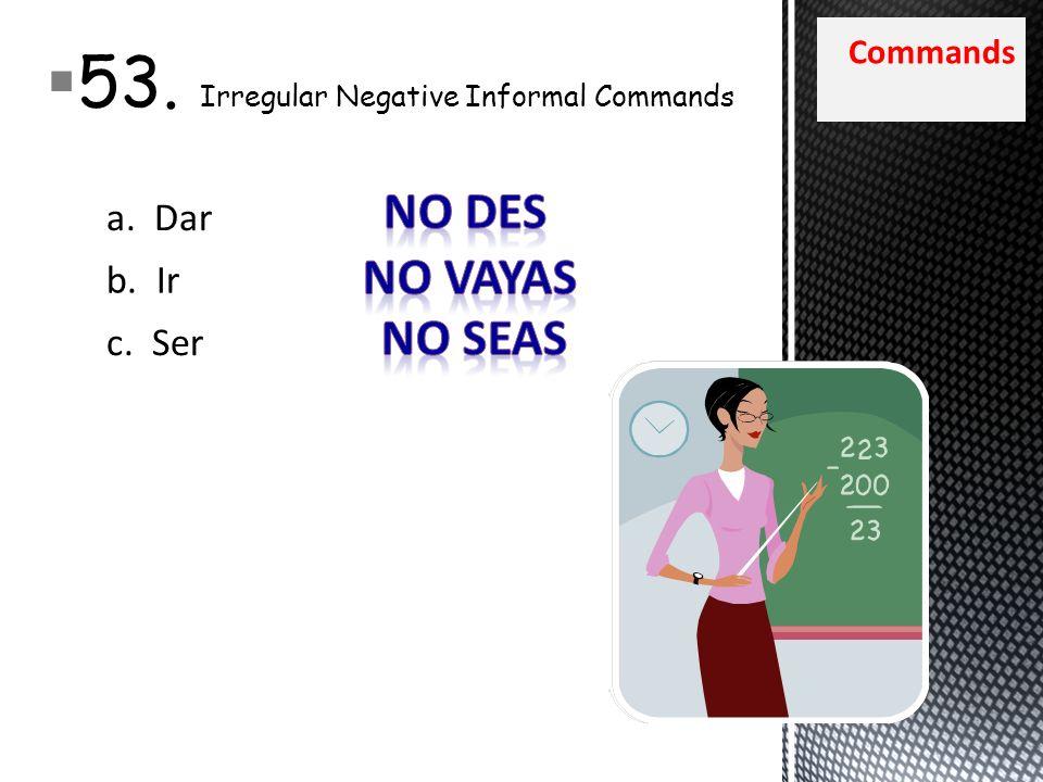 Commands 53. Irregular Negative Informal Commands a. Dar b. Ir c. Ser