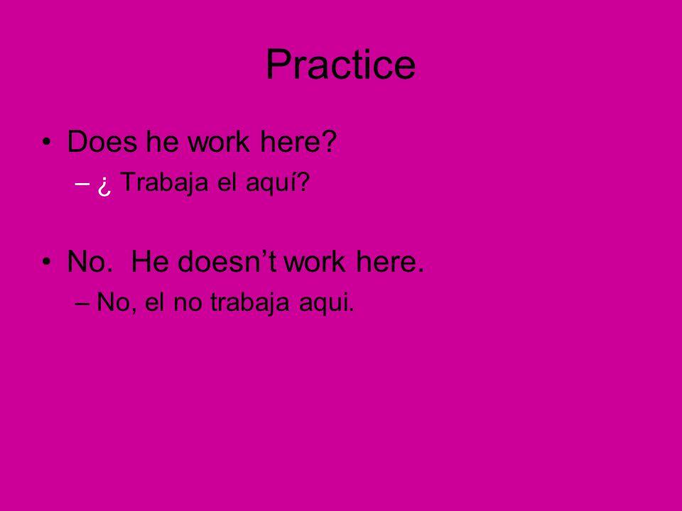Practice Does he work here –¿ Trabaja el aquí No. He doesnt work here. –No, el no trabaja aqui.