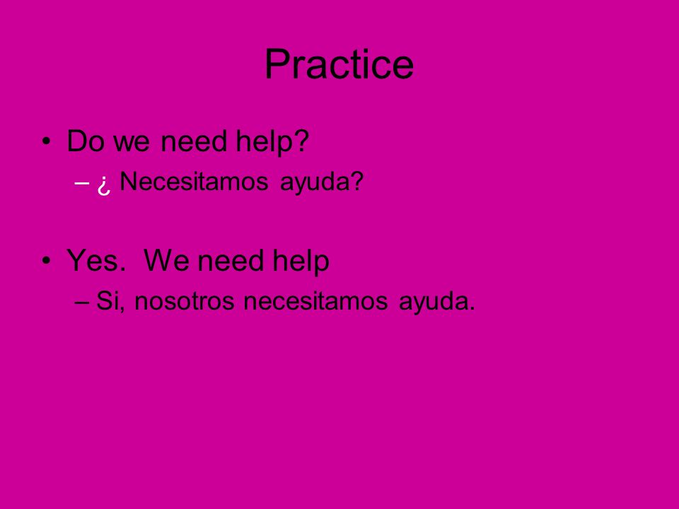 Practice Do we need help –¿ Necesitamos ayuda Yes. We need help –Si, nosotros necesitamos ayuda.