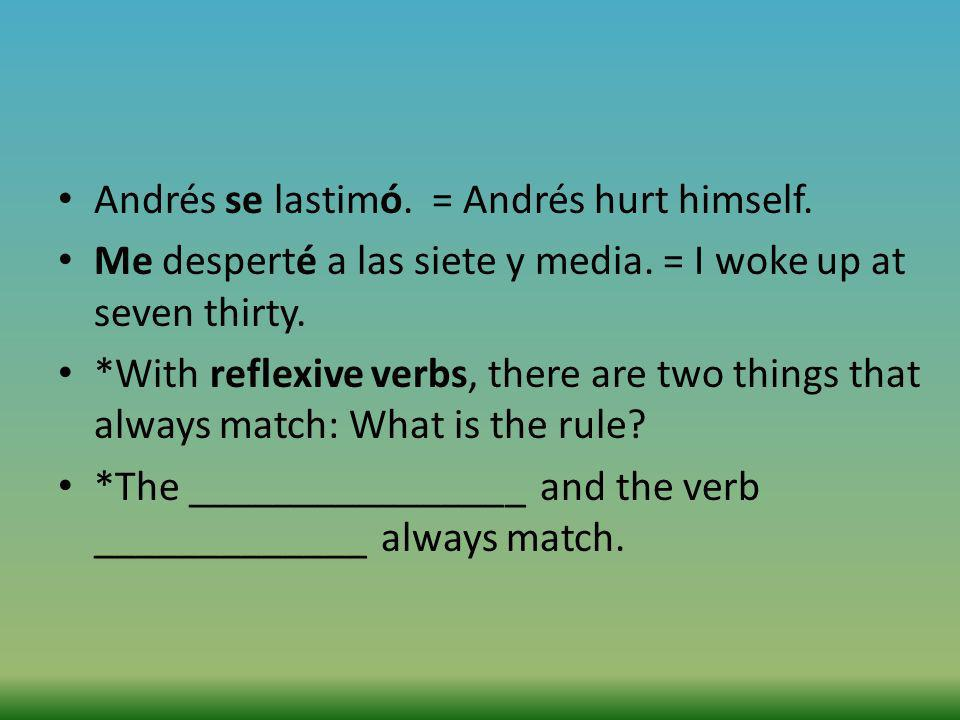 Andrés se lastimó. = Andrés hurt himself. Me desperté a las siete y media. = I woke up at seven thirty. *With reflexive verbs, there are two things th