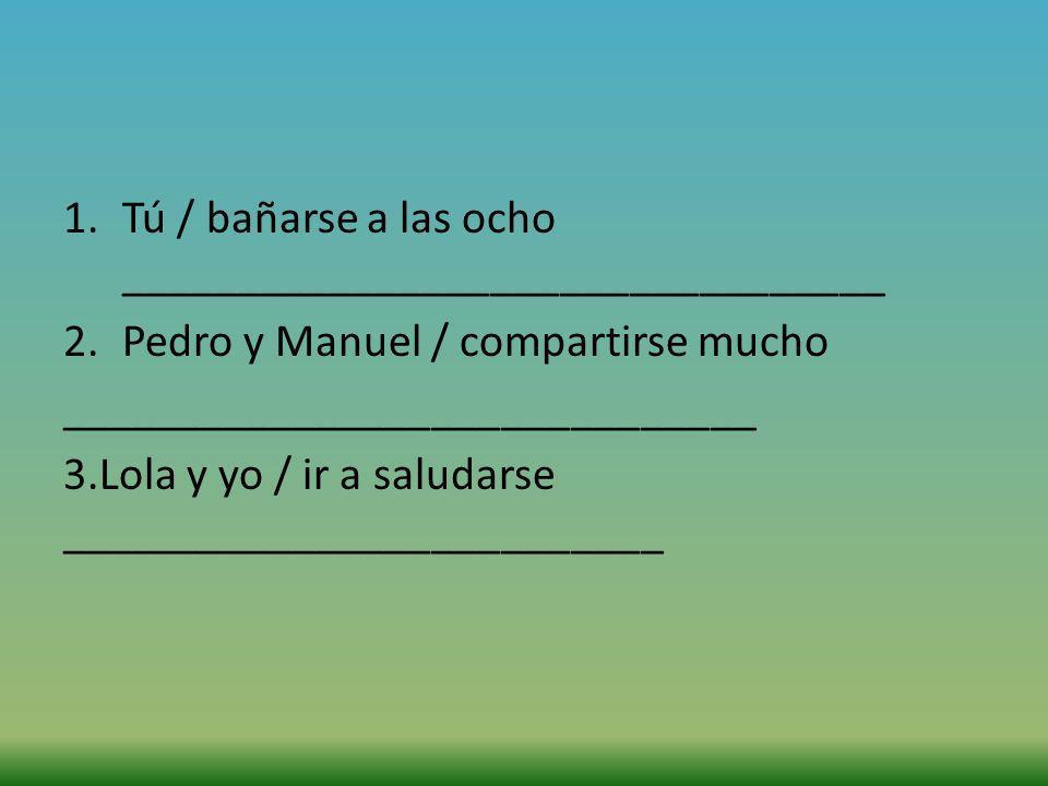 1.Tú / bañarse a las ocho _________________________________ 2.Pedro y Manuel / compartirse mucho ______________________________ 3.Lola y yo / ir a sal