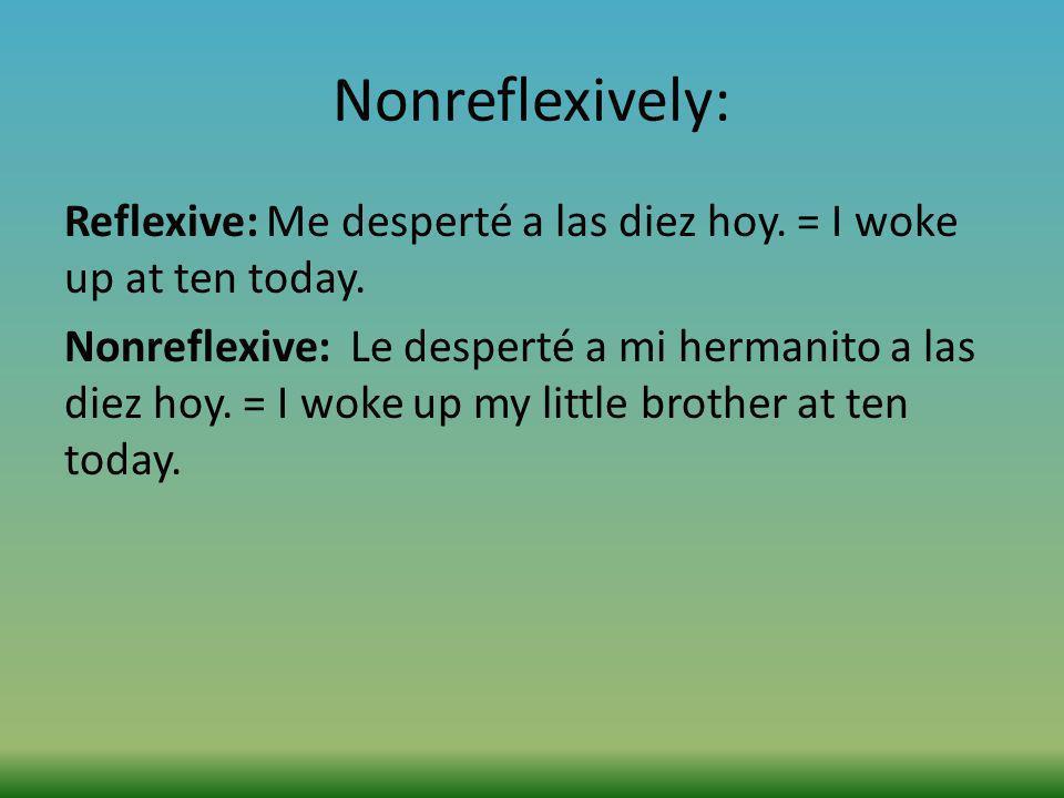 Nonreflexively: Reflexive: Me desperté a las diez hoy. = I woke up at ten today. Nonreflexive: Le desperté a mi hermanito a las diez hoy. = I woke up