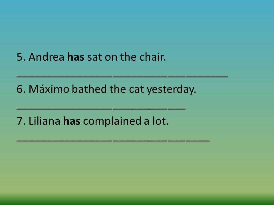 5. Andrea has sat on the chair. ___________________________________ 6. Máximo bathed the cat yesterday. ____________________________ 7. Liliana has co