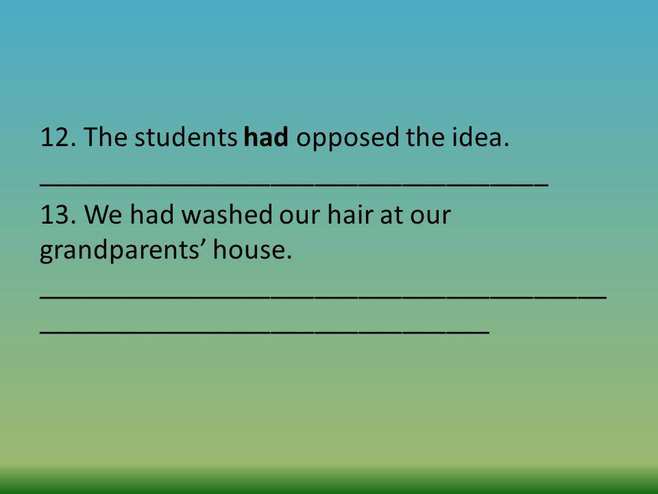 12. The students had opposed the idea. ___________________________________ 13. We had washed our hair at our grandparents house. _____________________