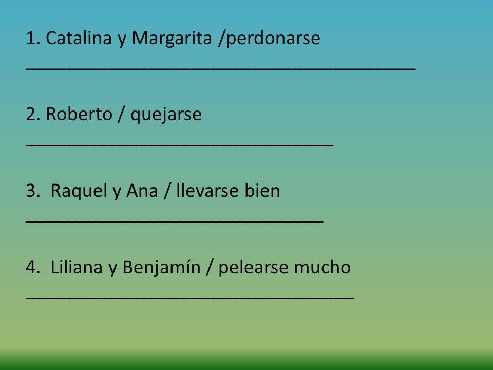 1. Catalina y Margarita /perdonarse ______________________________________ 2. Roberto / quejarse ______________________________ 3. Raquel y Ana / llev
