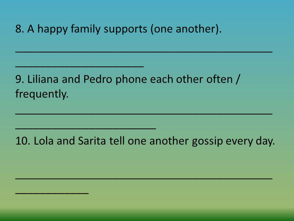 8. A happy family supports (one another). __________________________________________ _____________________ 9. Liliana and Pedro phone each other often
