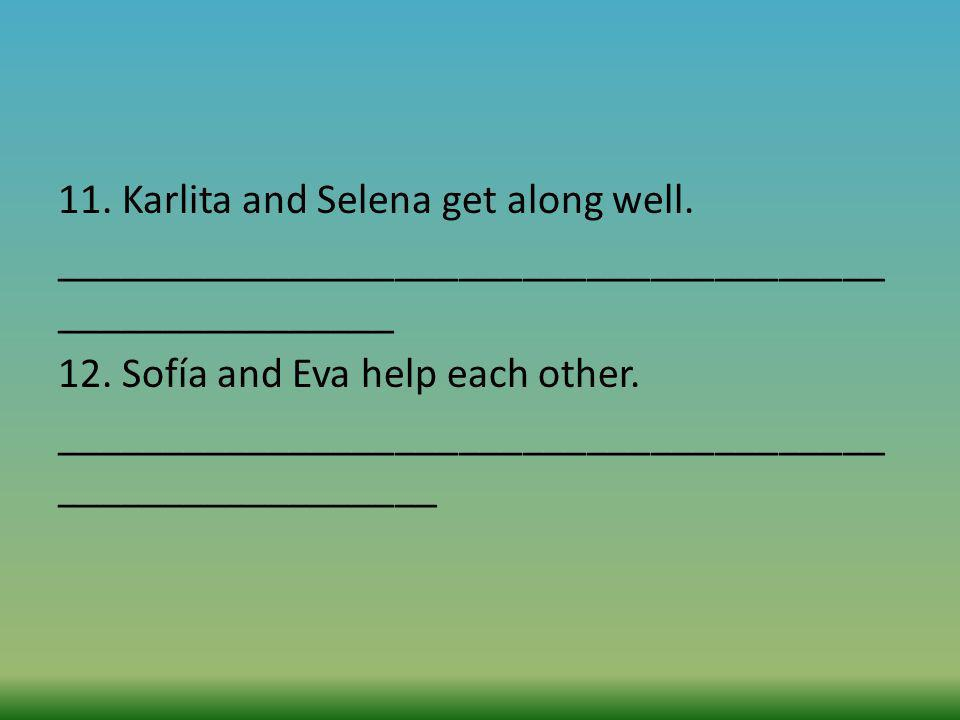 11. Karlita and Selena get along well. _______________________________________ ________________ 12. Sofía and Eva help each other. ___________________