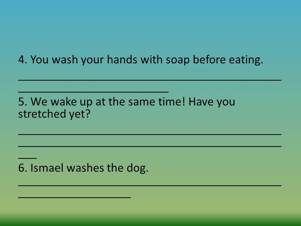 4. You wash your hands with soap before eating. __________________________________________ ________________________ 5. We wake up at the same time! Ha