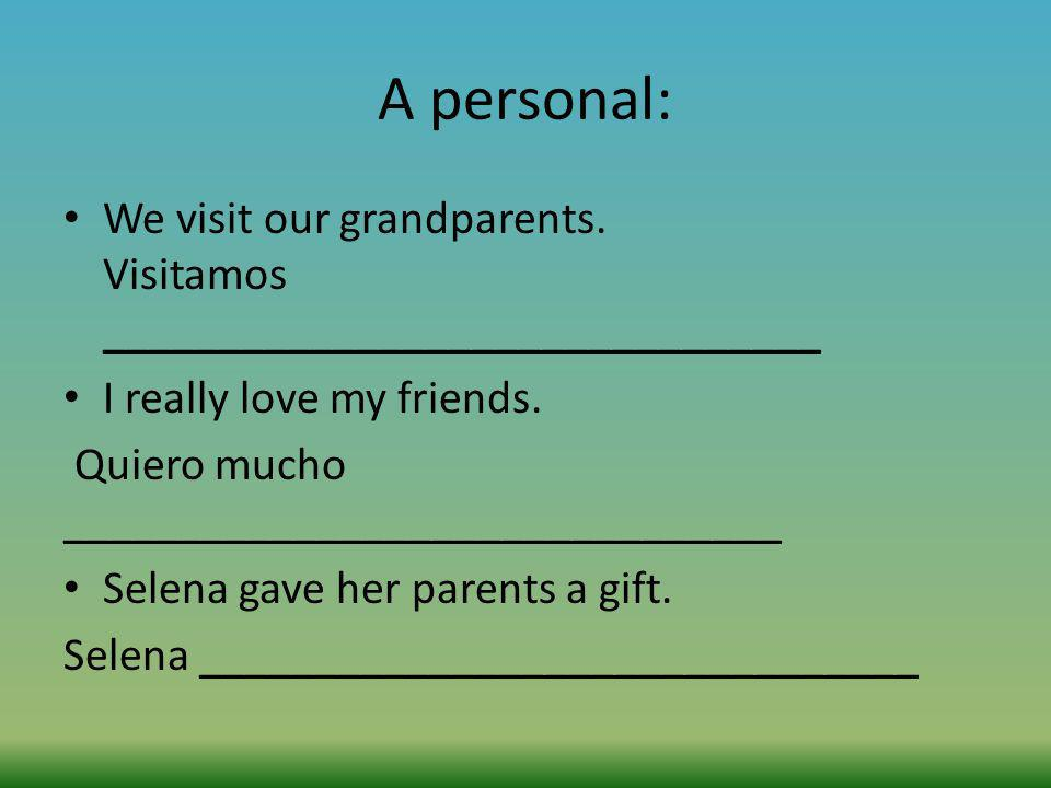A personal: We visit our grandparents. Visitamos _______________________________ I really love my friends. Quiero mucho ______________________________