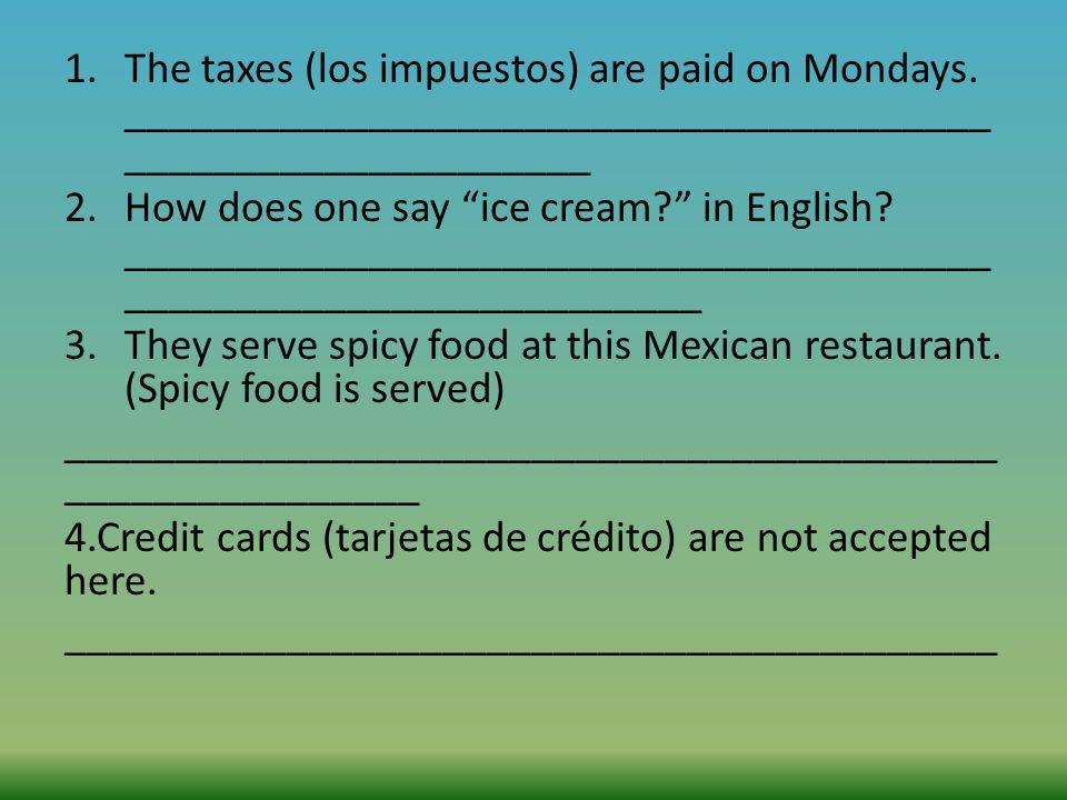1.The taxes (los impuestos) are paid on Mondays. _______________________________________ _____________________ 2.How does one say ice cream? in Englis