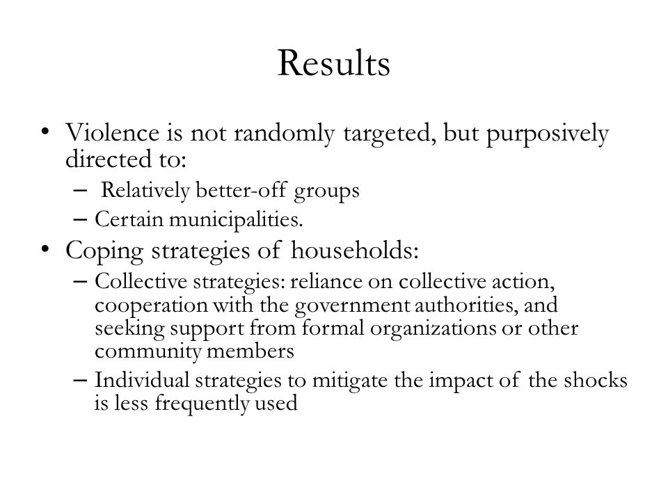 Results Violence is not randomly targeted, but purposively directed to: – Relatively better-off groups – Certain municipalities.