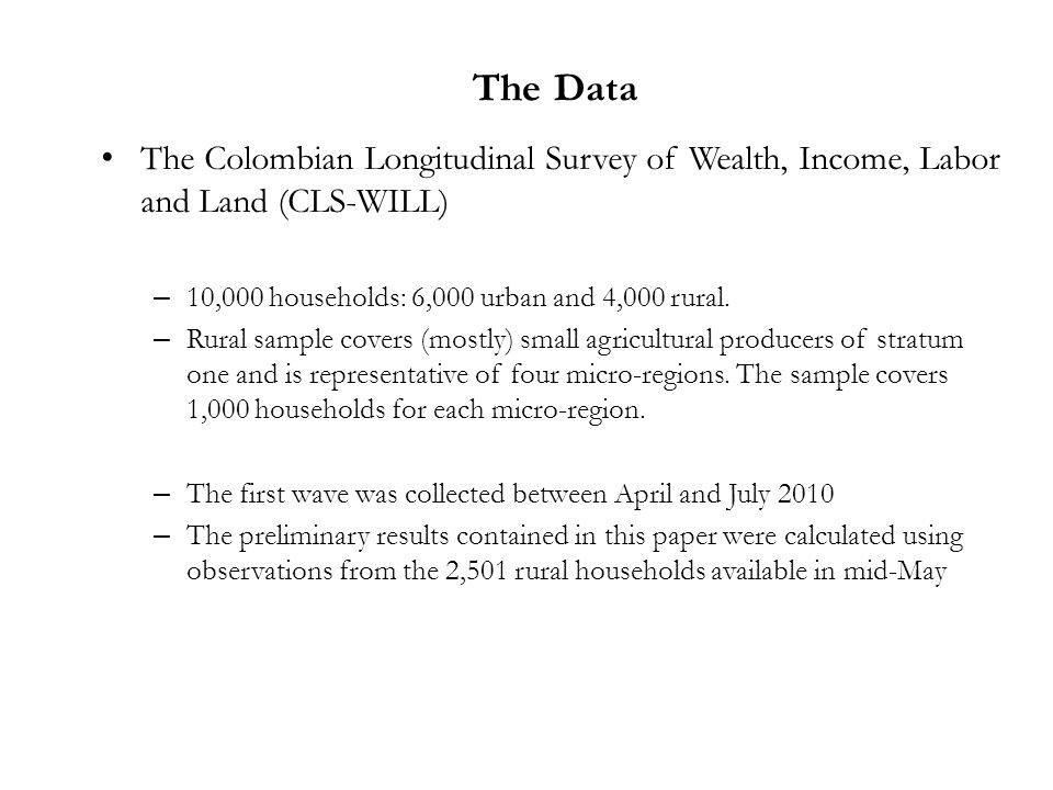The Colombian Longitudinal Survey of Wealth, Income, Labor and Land (CLS-WILL) – 10,000 households: 6,000 urban and 4,000 rural. – Rural sample covers