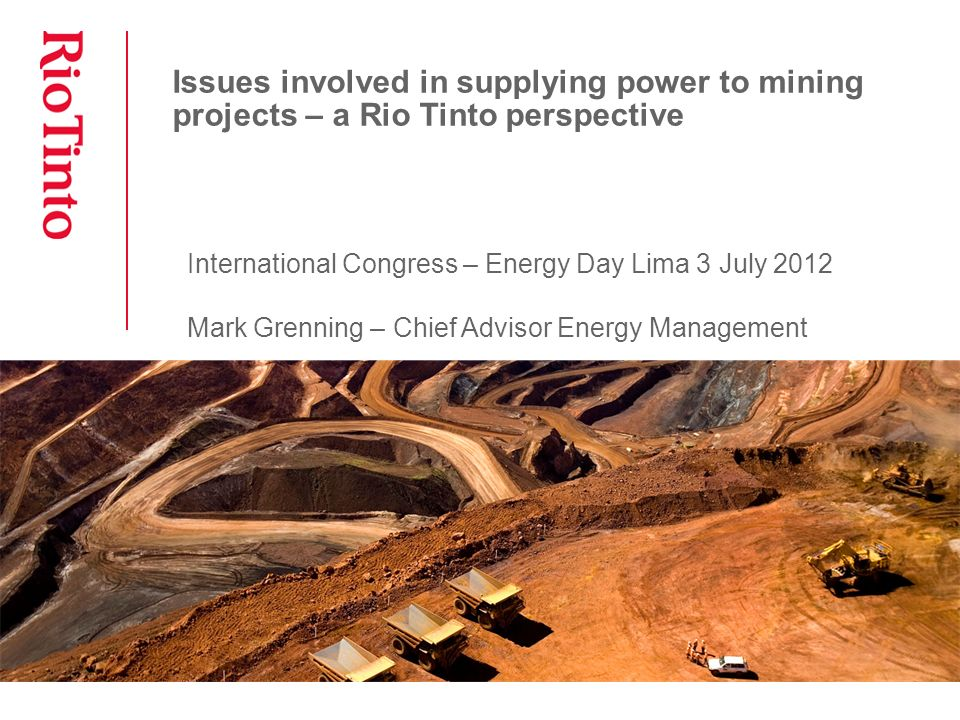 Issues involved in supplying power to mining projects – a Rio Tinto perspective International Congress – Energy Day Lima 3 July 2012 Mark Grenning – Chief Advisor Energy Management