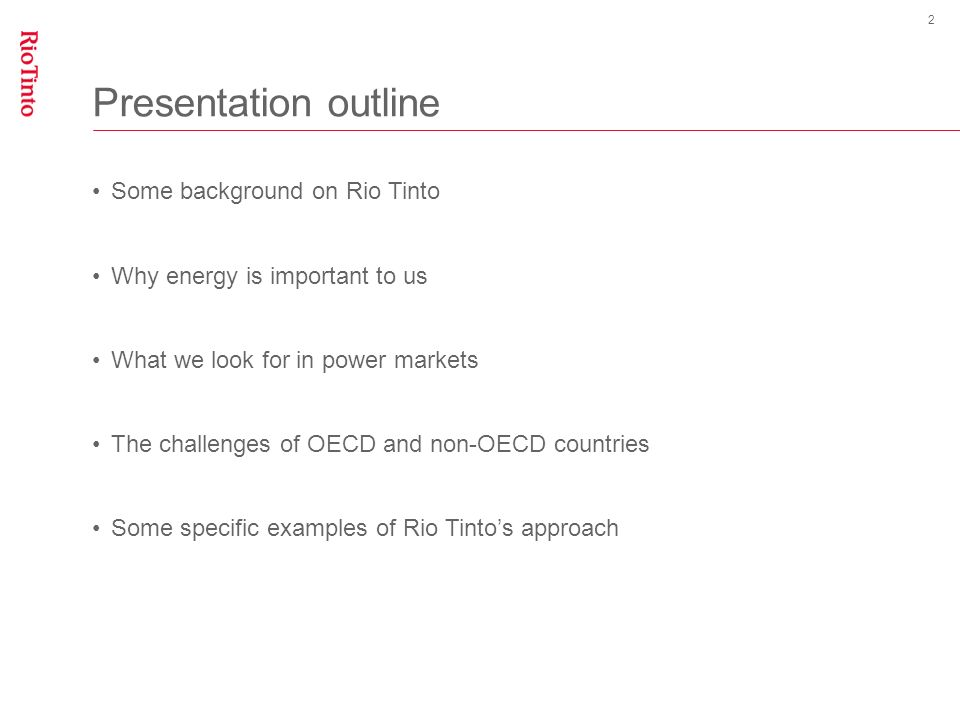 Presentation outline Some background on Rio Tinto Why energy is important to us What we look for in power markets The challenges of OECD and non-OECD countries Some specific examples of Rio Tintos approach 2