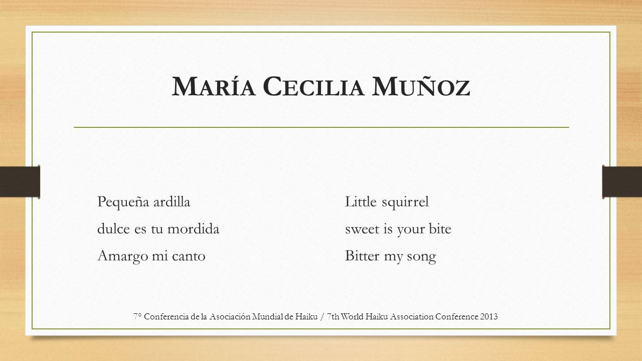 M ARÍA C ECILIA M UÑOZ Pequeña ardilla dulce es tu mordida Amargo mi canto Little squirrel sweet is your bite Bitter my song 7° Conferencia de la Asociación Mundial de Haiku / 7th World Haiku Association Conference 2013