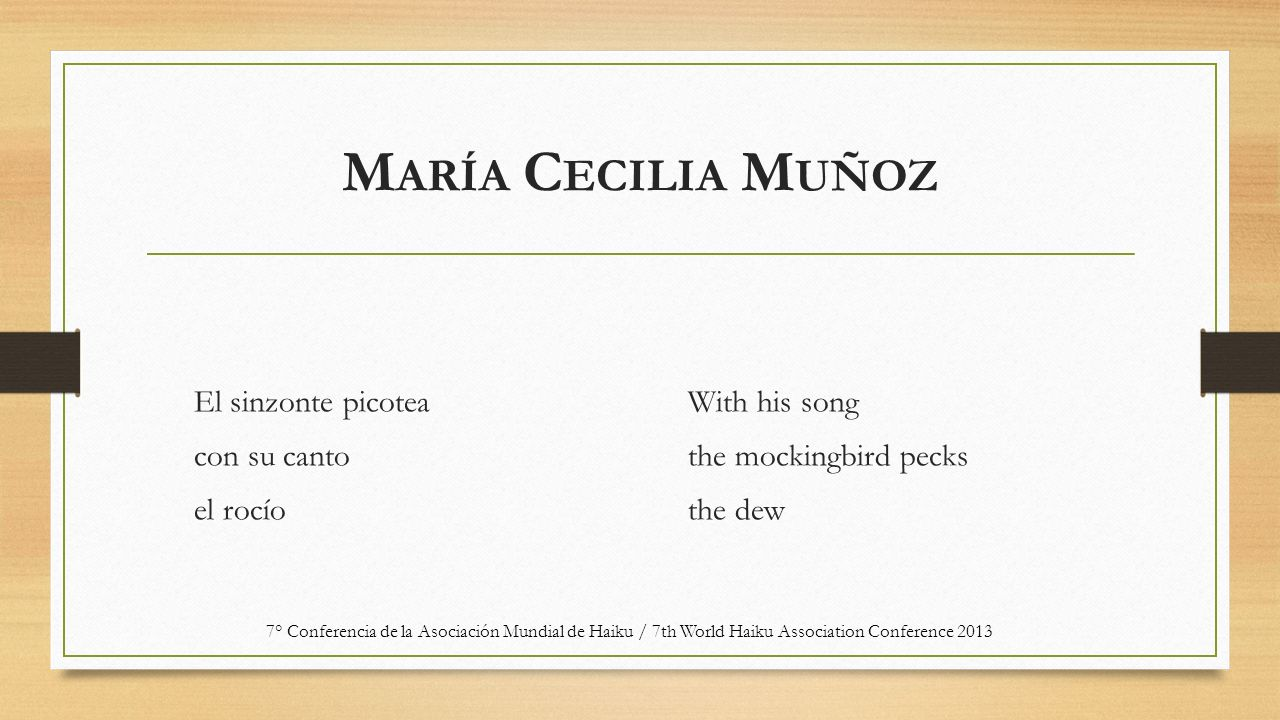 M ARÍA C ECILIA M UÑOZ El sinzonte picotea con su canto el rocío With his song the mockingbird pecks the dew 7° Conferencia de la Asociación Mundial de Haiku / 7th World Haiku Association Conference 2013